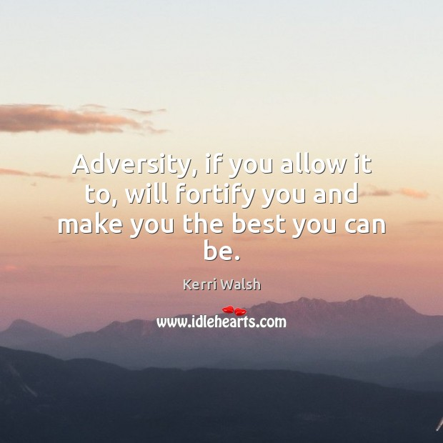 Adversity, if you allow it to, will fortify you and make you the best you can be. Kerri Walsh Picture Quote