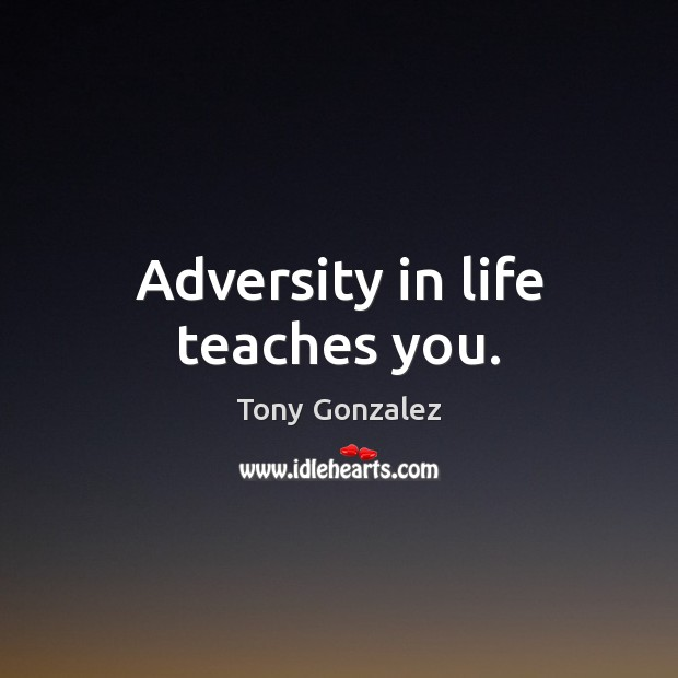 Adversity in life teaches you. Image