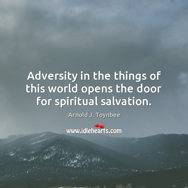 Adversity in the things of this world opens the door for spiritual salvation. Arnold J. Toynbee Picture Quote