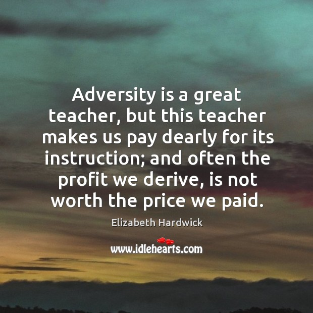 Image, Adversity is a great teacher, but this teacher makes us pay dearly for its instruction;