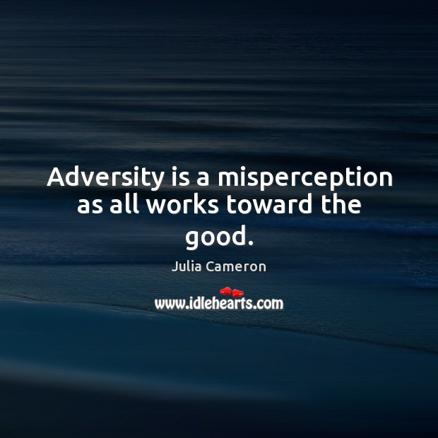 Adversity is a misperception as all works toward the good. Image