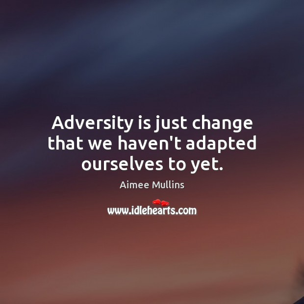 Adversity is just change that we haven't adapted ourselves to yet. Aimee Mullins Picture Quote