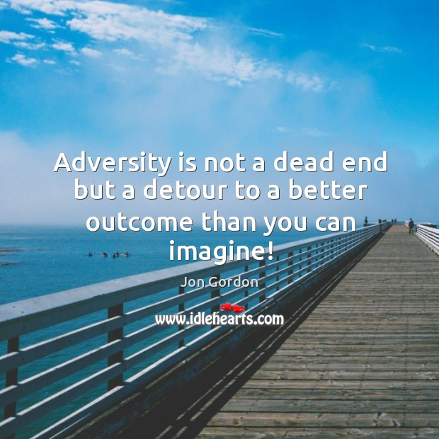 Adversity is not a dead end but a detour to a better outcome than you can imagine! Image