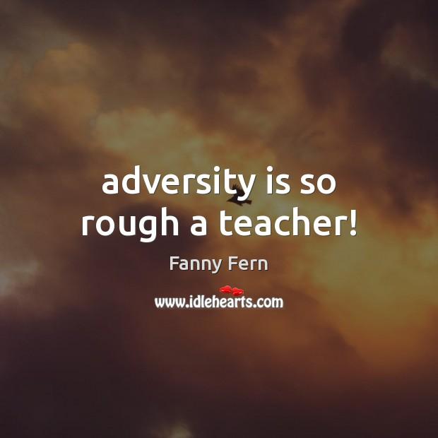 Adversity is so rough a teacher! Image