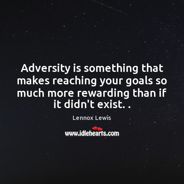 Adversity is something that makes reaching your goals so much more rewarding Lennox Lewis Picture Quote