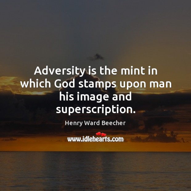 Adversity is the mint in which God stamps upon man his image and superscription. Image