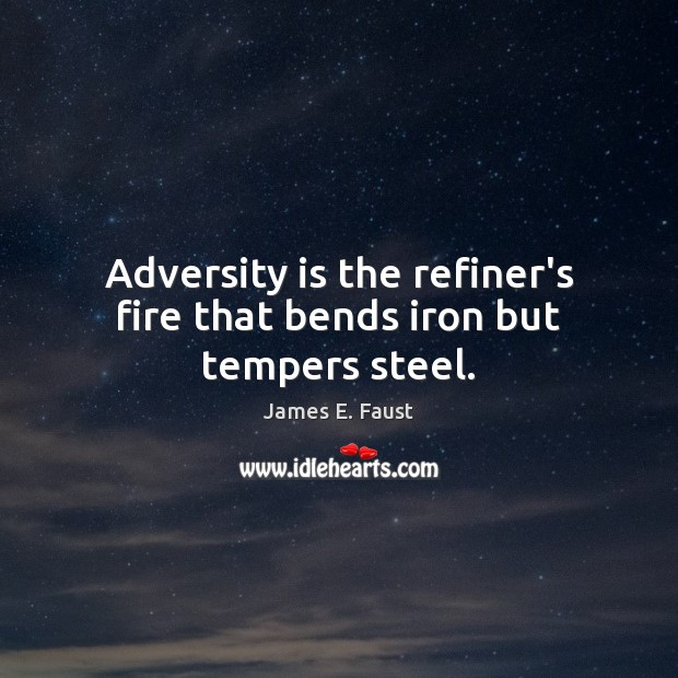 Adversity is the refiner's fire that bends iron but tempers steel. James E. Faust Picture Quote