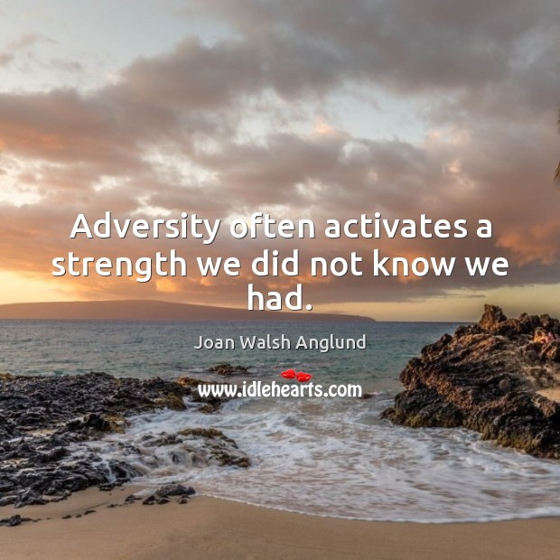 Adversity often activates a strength we did not know we had. Joan Walsh Anglund Picture Quote