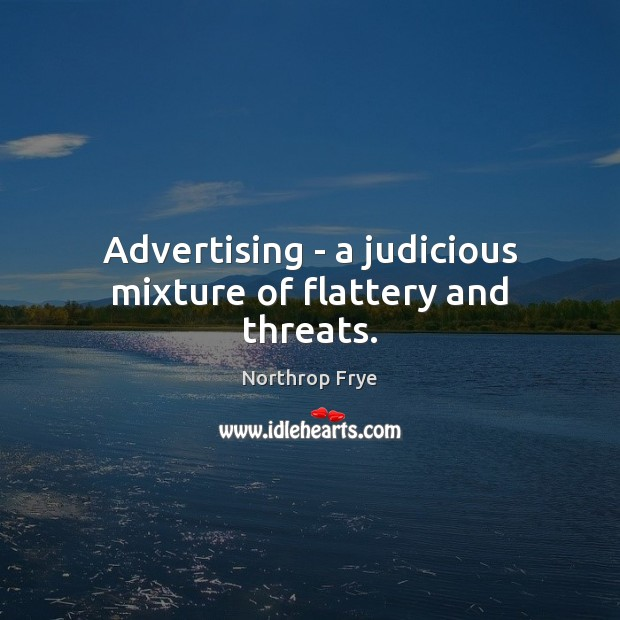 Advertising – a judicious mixture of flattery and threats. Northrop Frye Picture Quote