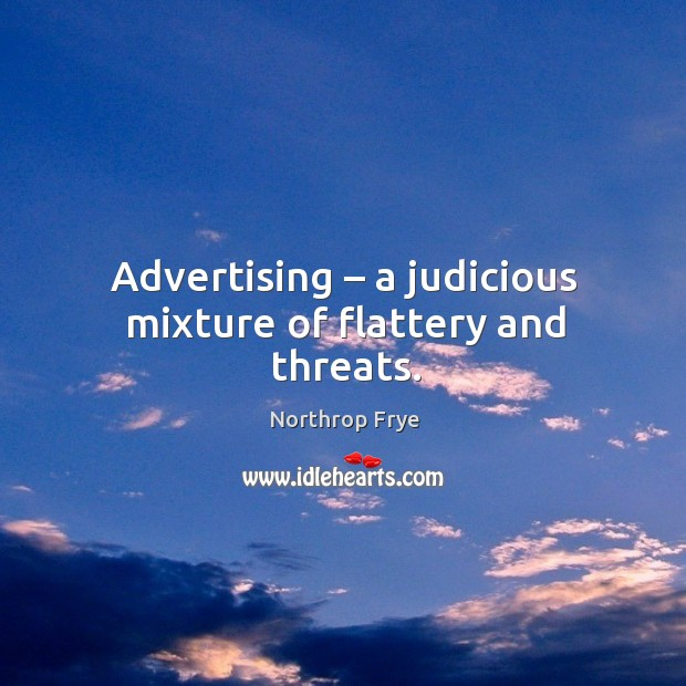 Advertising – a judicious mixture of flattery and threats. Image