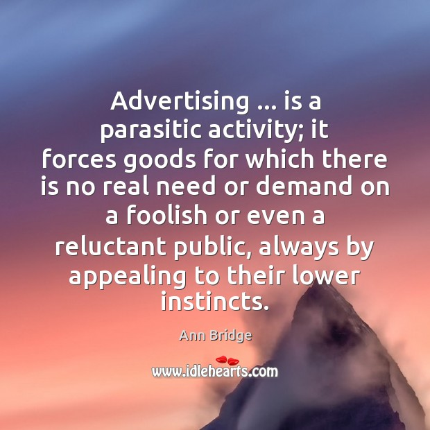 Image, Advertising … is a parasitic activity; it forces goods for which there is