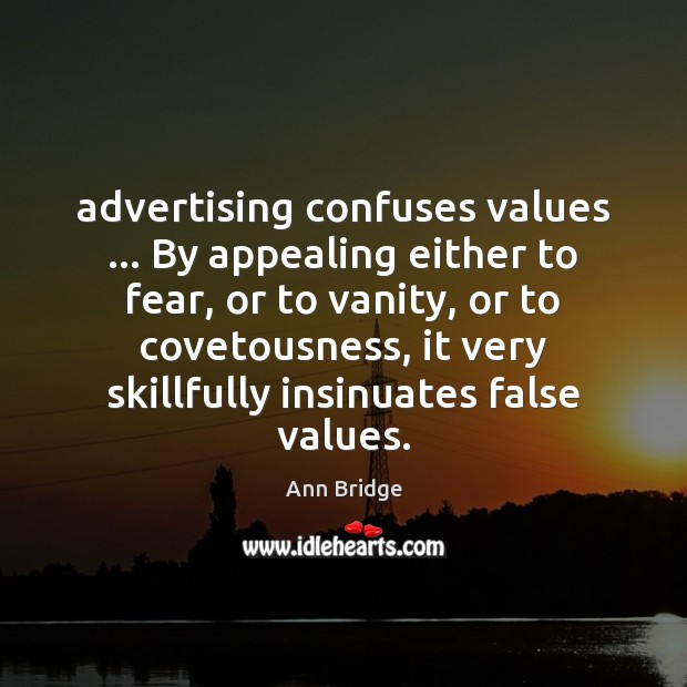 Image, Advertising confuses values … By appealing either to fear, or to vanity, or