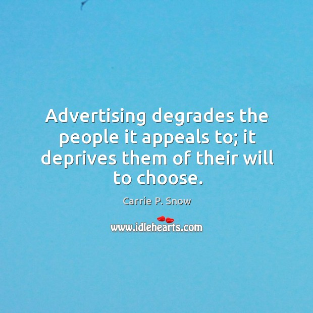 Advertising degrades the people it appeals to; it deprives them of their will to choose. Carrie P. Snow Picture Quote