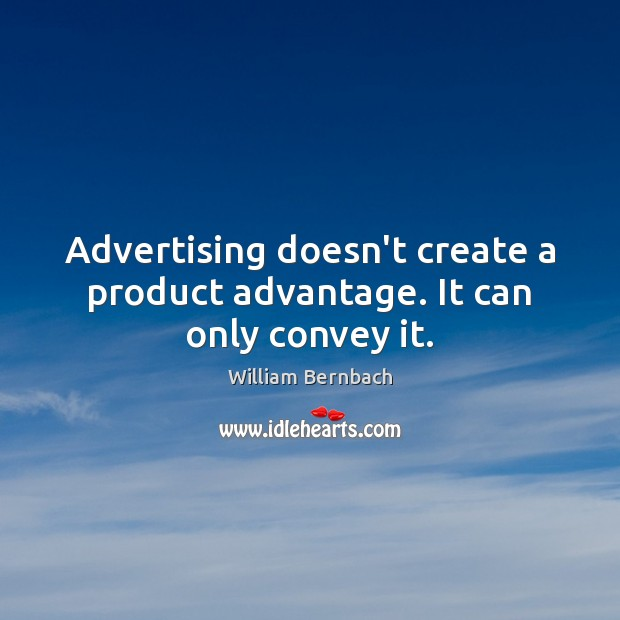 Advertising doesn't create a product advantage. It can only convey it. William Bernbach Picture Quote
