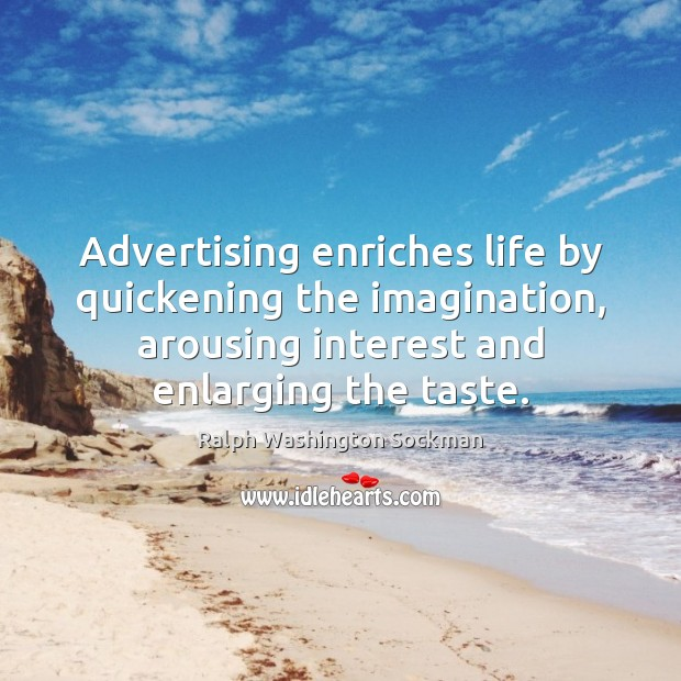 Image, Advertising enriches life by quickening the imagination, arousing interest and enlarging the