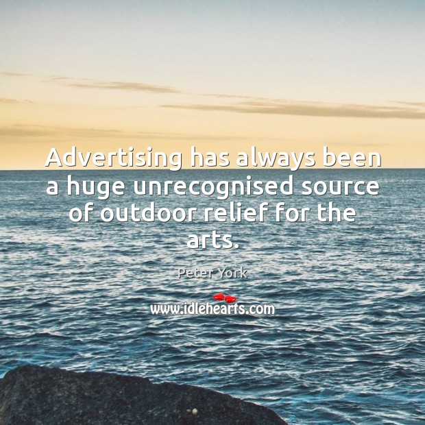 Advertising has always been a huge unrecognised source of outdoor relief for the arts. Peter York Picture Quote