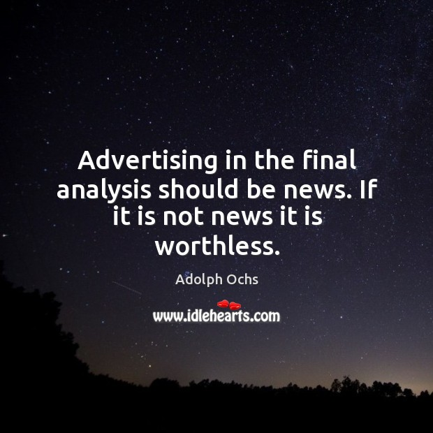 Advertising in the final analysis should be news. If it is not news it is worthless. Image
