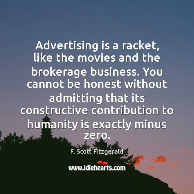 Image, Advertising is a racket, like the movies and the brokerage business. You