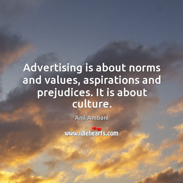 Image, Advertising is about norms and values, aspirations and prejudices. It is about culture.