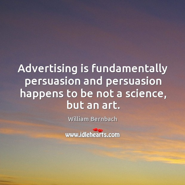 Advertising is fundamentally persuasion and persuasion happens to be not a science, but an art. William Bernbach Picture Quote