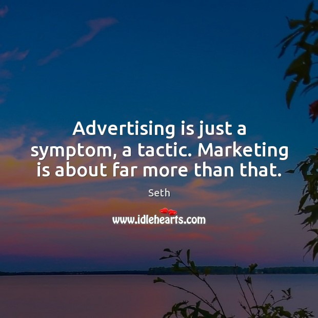 Advertising is just a symptom, a tactic. Marketing is about far more than that. Marketing Quotes Image