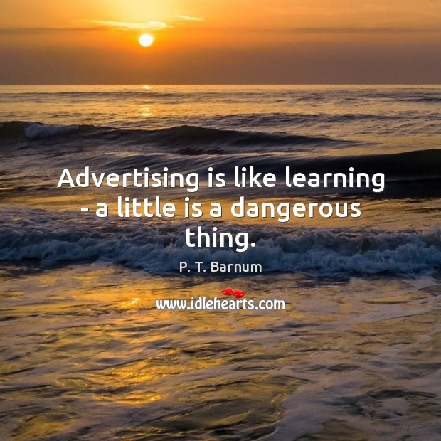 Advertising is like learning – a little is a dangerous thing. Image