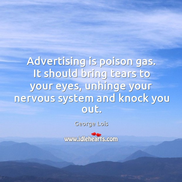 Advertising is poison gas. It should bring tears to your eyes, unhinge Image