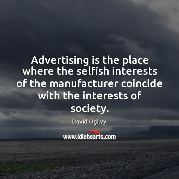 Advertising is the place where the selfish interests of the manufacturer coincide Selfish Quotes Image