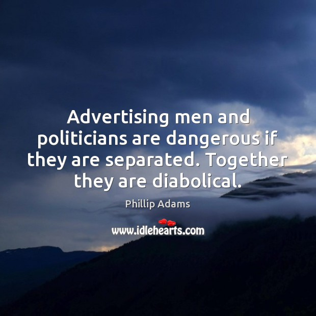 Advertising men and politicians are dangerous if they are separated. Together they Image