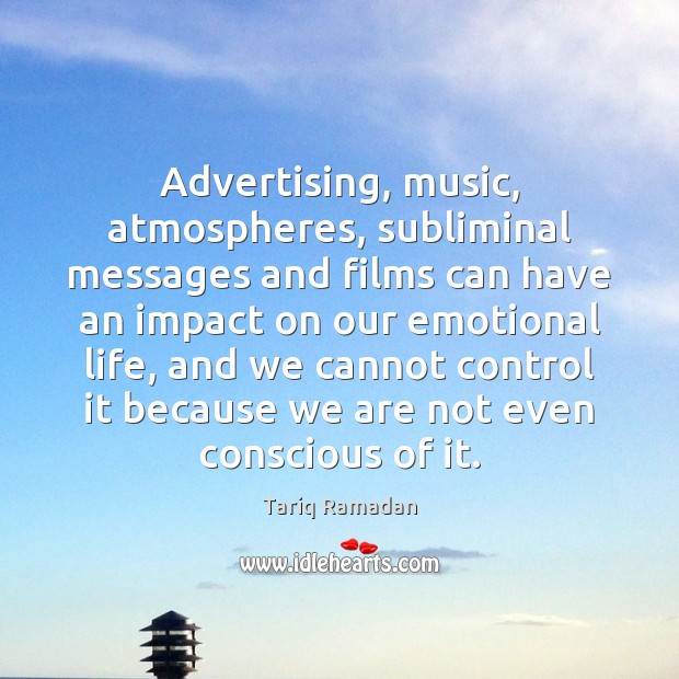 Advertising, music, atmospheres, subliminal messages and films can have an impact on Tariq Ramadan Picture Quote