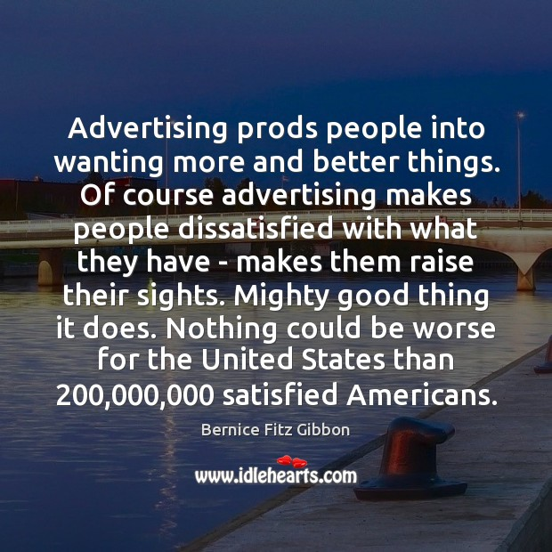 Advertising prods people into wanting more and better things. Of course advertising Image
