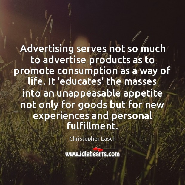 Advertising serves not so much to advertise products as to promote consumption Christopher Lasch Picture Quote
