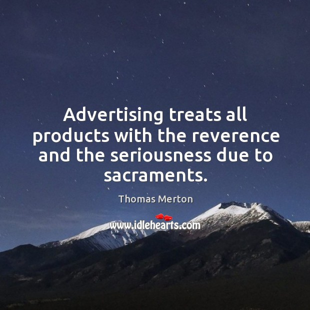 Image, Advertising treats all products with the reverence and the seriousness due to sacraments.