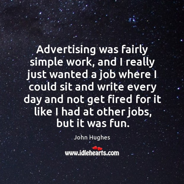 Advertising was fairly simple work, and I really just wanted a job John Hughes Picture Quote