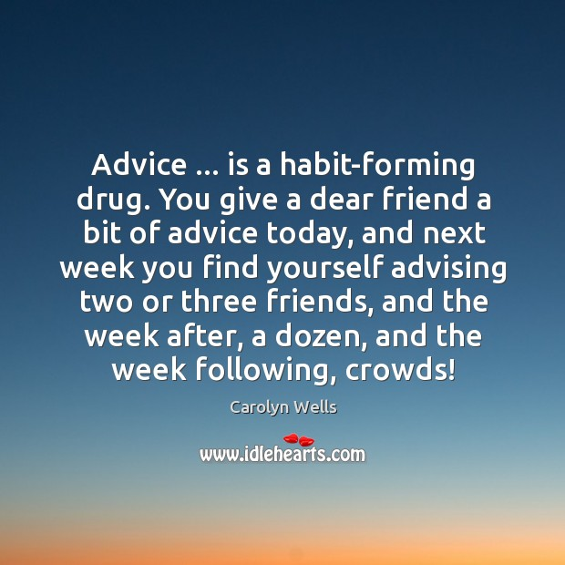 Advice … is a habit-forming drug. You give a dear friend a bit Image