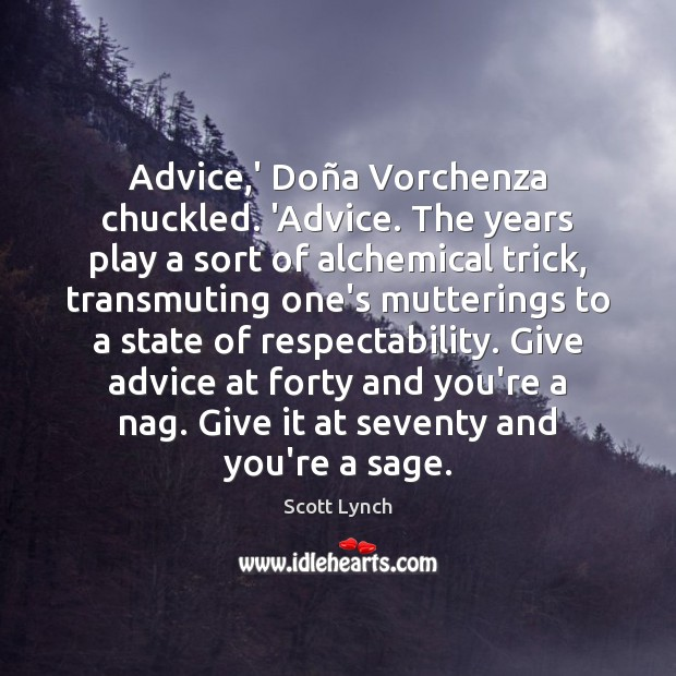 Advice,' Doña Vorchenza chuckled. 'Advice. The years play a sort Scott Lynch Picture Quote