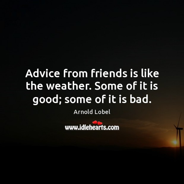 Image, Advice from friends is like the weather. Some of it is good; some of it is bad.
