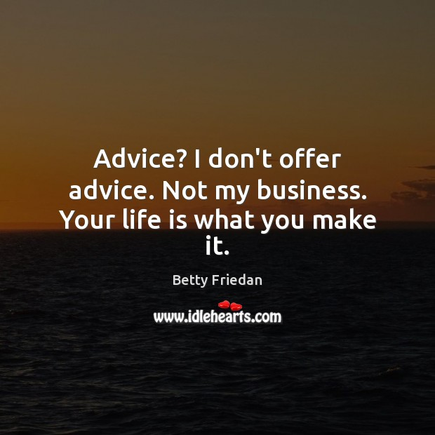 Advice? I don't offer advice. Not my business. Your life is what you make it. Image