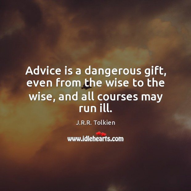 Advice is a dangerous gift, even from the wise to the wise, and all courses may run ill. Image