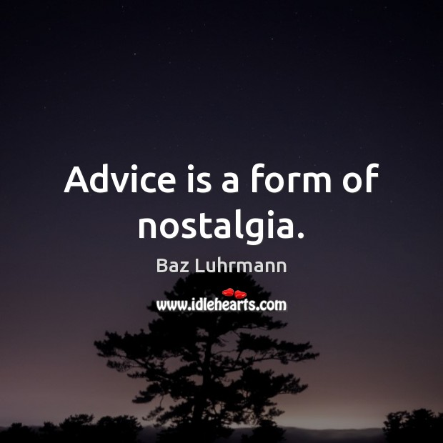 Advice is a form of nostalgia. Baz Luhrmann Picture Quote