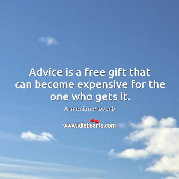 Advice is a free gift that can become expensive for the one who gets it. Armenian Proverbs Image