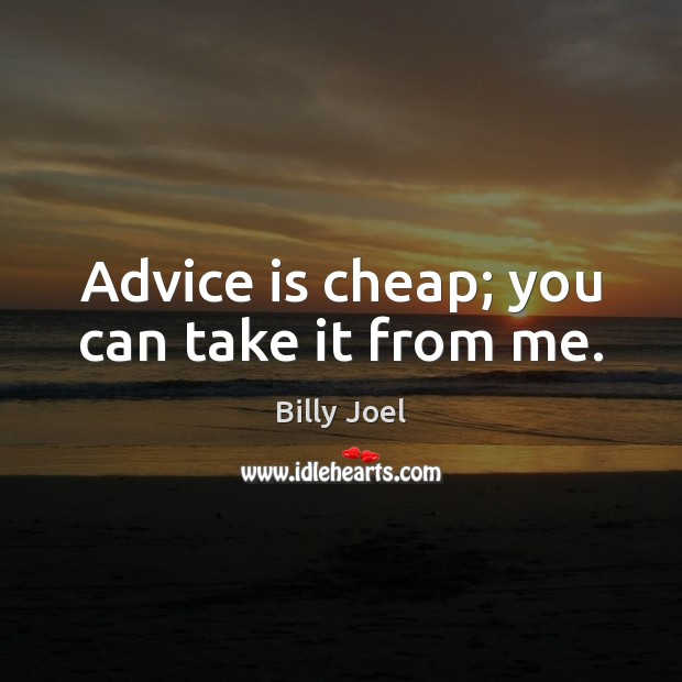 Advice is cheap; you can take it from me. Billy Joel Picture Quote