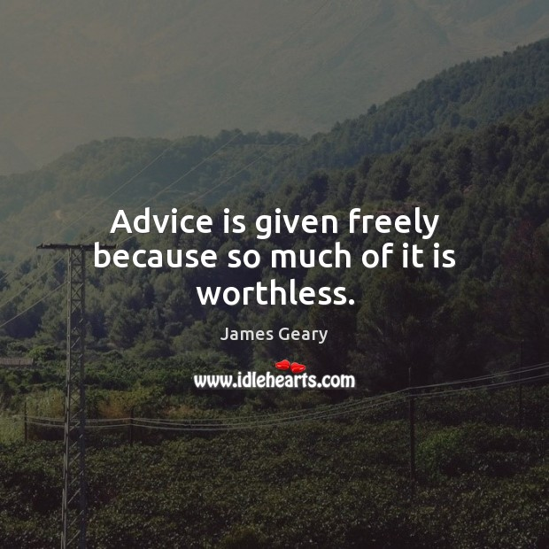 Advice is given freely because so much of it is worthless. Image