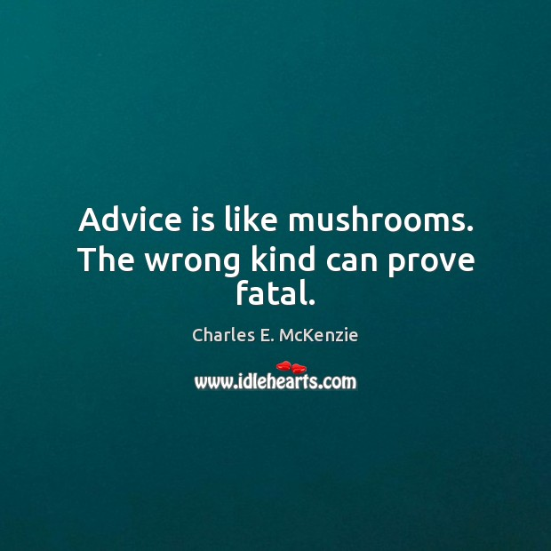 Advice is like mushrooms. The wrong kind can prove fatal. Image