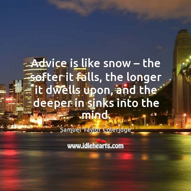 Image, Advice is like snow – the softer it falls, the longer it dwells upon, and the deeper in sinks into the mind.
