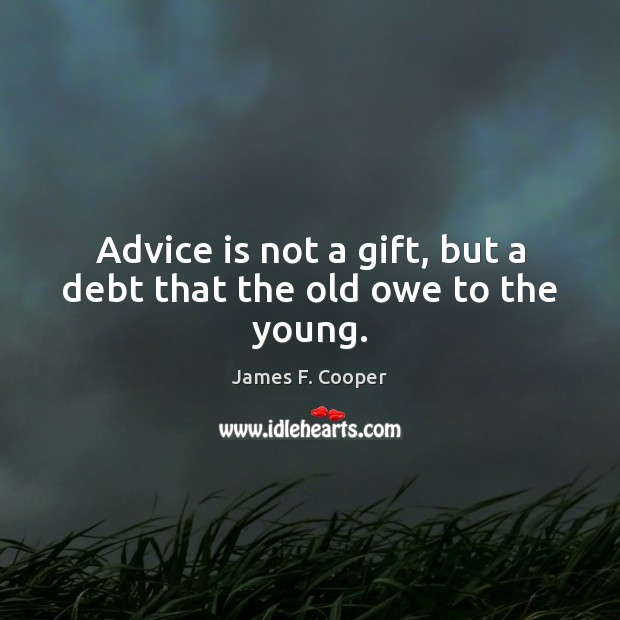 Advice is not a gift, but a debt that the old owe to the young. Image