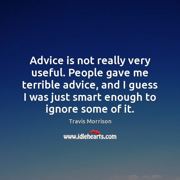 Advice is not really very useful. People gave me terrible advice, and Image