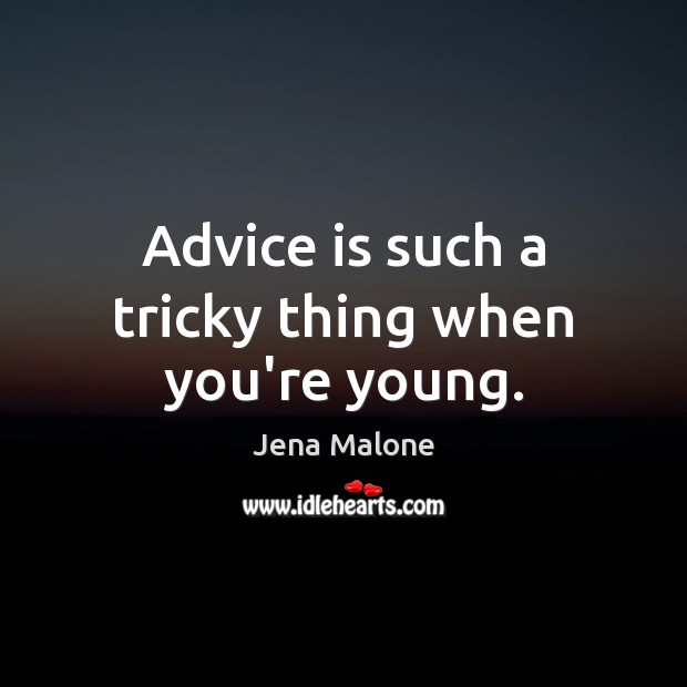 Advice is such a tricky thing when you're young. Jena Malone Picture Quote