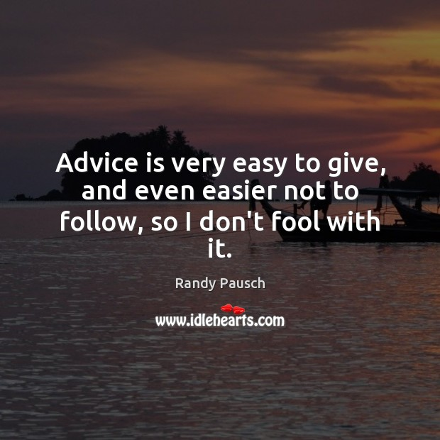 Advice is very easy to give, and even easier not to follow, so I don't fool with it. Randy Pausch Picture Quote