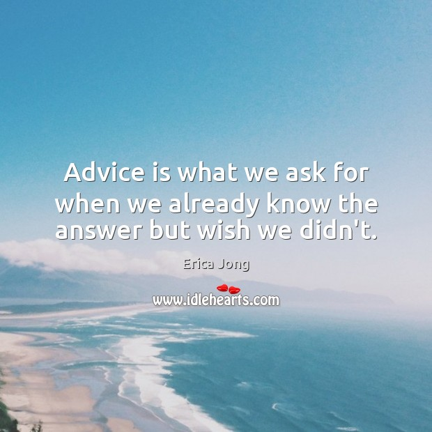 Advice is what we ask for when we already know the answer but wish we didn't. Image